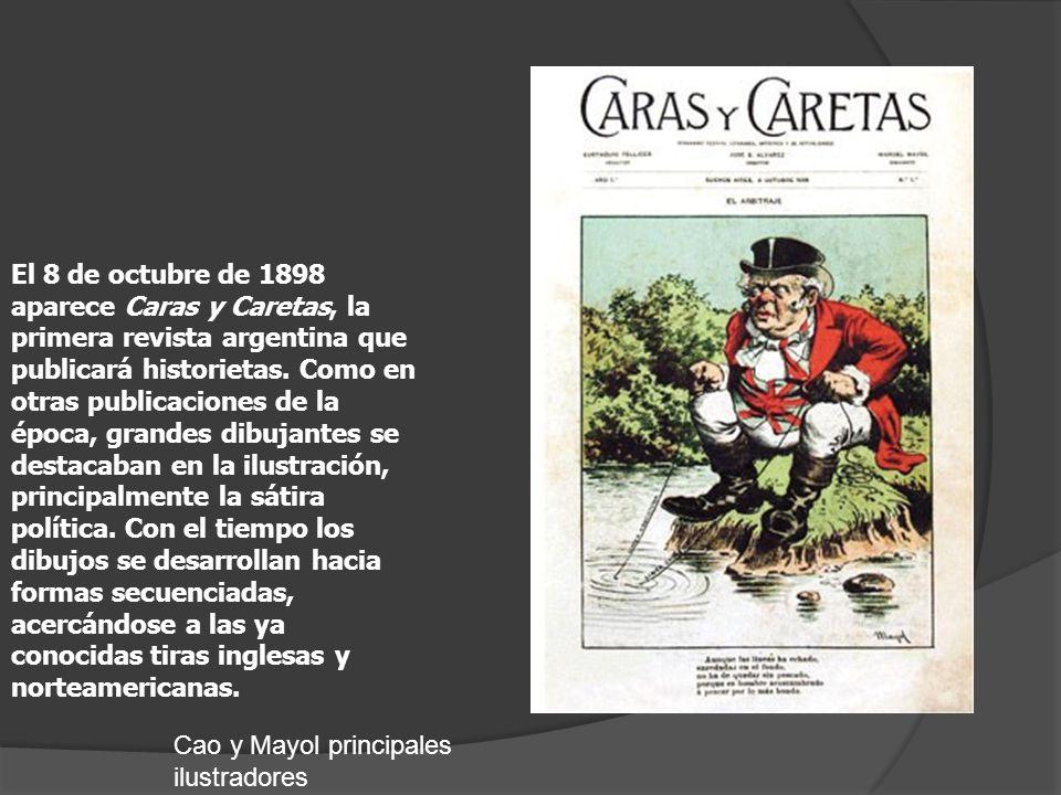 El 8 de octubre de 1898 aparece Caras y Caretas, la primera revista argentina que publicará historietas. Como en otras publicaciones de la época, grandes dibujantes se destacaban en la ilustración, principalmente la sátira política. Con el tiempo los dibujos se desarrollan hacia formas secuenciadas, acercándose a las ya conocidas tiras inglesas y norteamericanas.