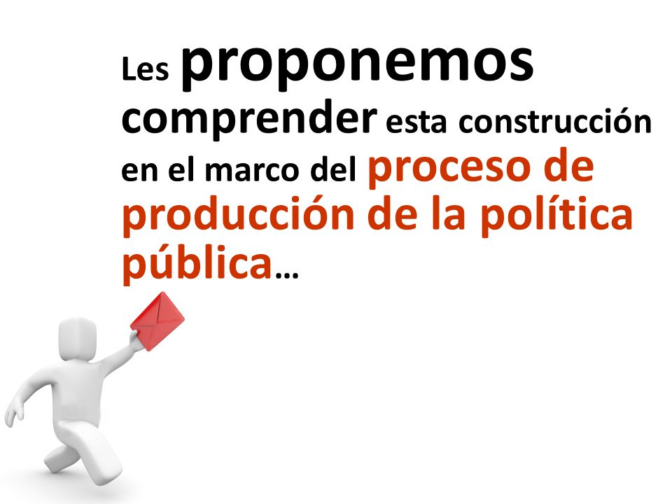 Les proponemos comprender esta construcción en el marco del proceso de producción de la política pública…