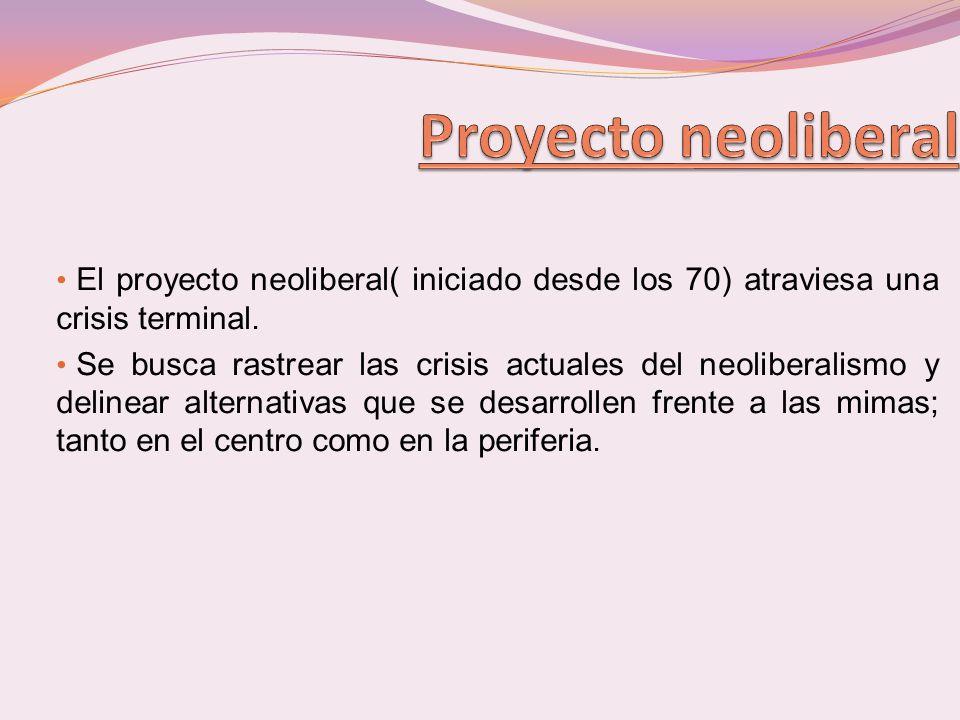 Proyecto neoliberal El proyecto neoliberal( iniciado desde los 70) atraviesa una crisis terminal.
