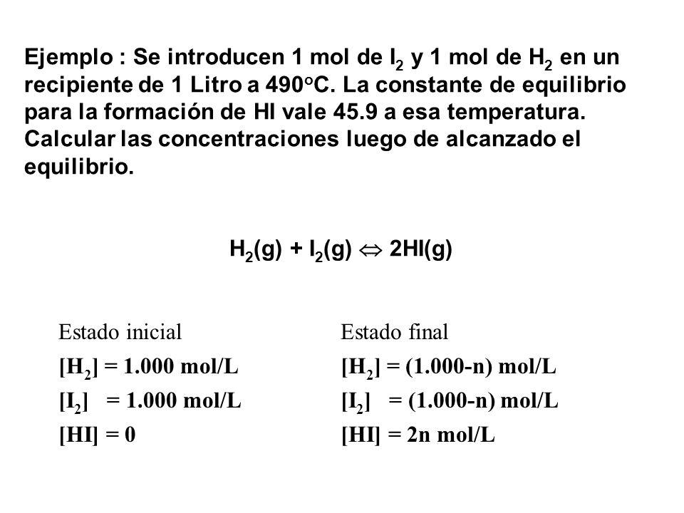 Ejemplo : Se introducen 1 mol de I2 y 1 mol de H2 en un recipiente de 1 Litro a 490oC. La constante de equilibrio para la formación de HI vale 45.9 a esa temperatura. Calcular las concentraciones luego de alcanzado el equilibrio.