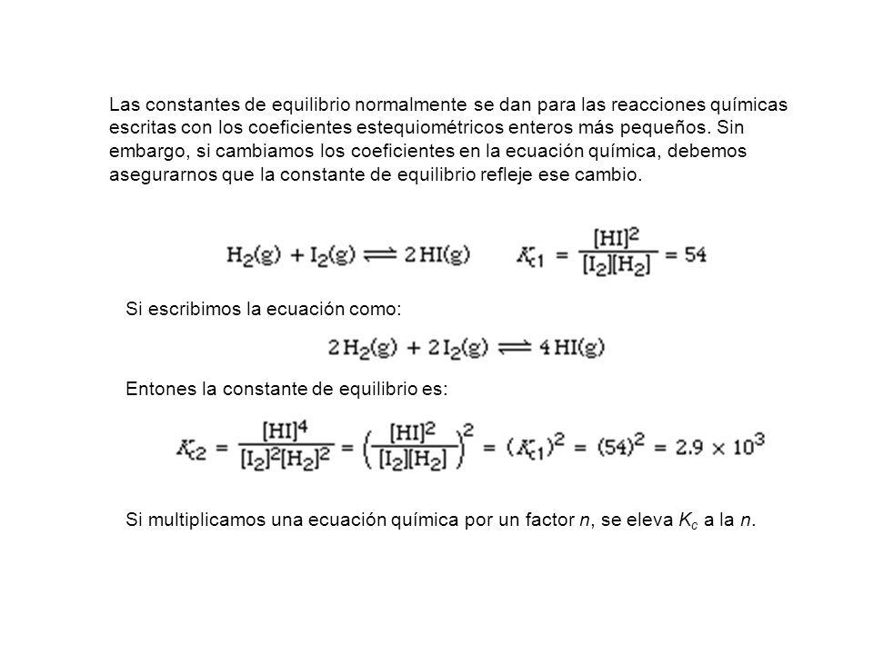 Las constantes de equilibrio normalmente se dan para las reacciones químicas escritas con los coeficientes estequiométricos enteros más pequeños. Sin embargo, si cambiamos los coeficientes en la ecuación química, debemos asegurarnos que la constante de equilibrio refleje ese cambio.