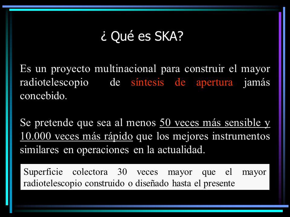 ¿ Qué es SKA Es un proyecto multinacional para construir el mayor radiotelescopio de síntesis de apertura jamás concebido.