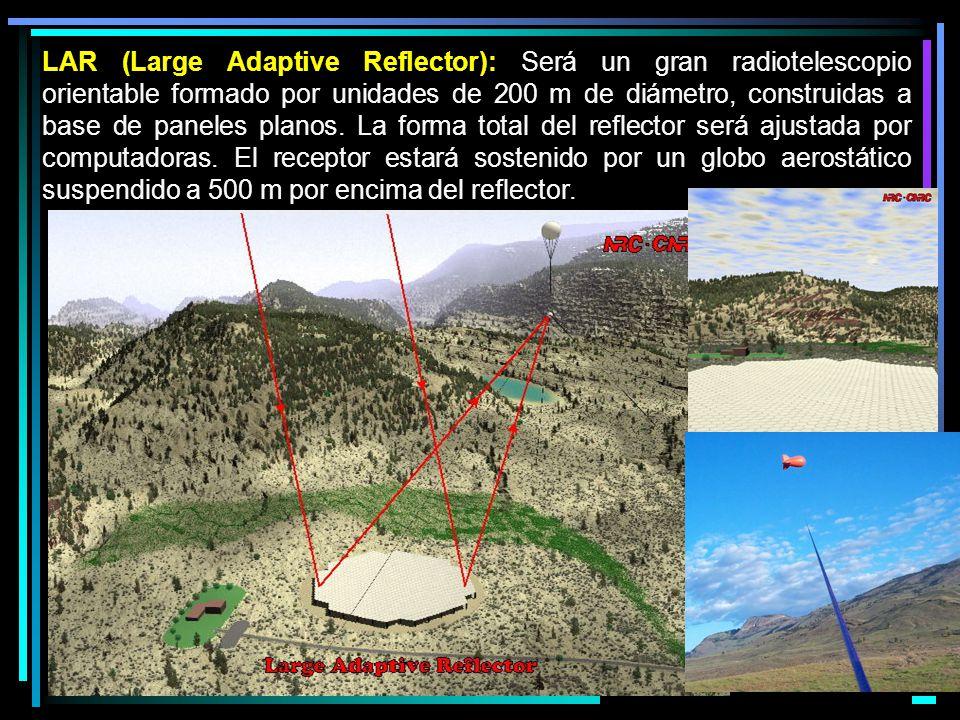 LAR (Large Adaptive Reflector): Será un gran radiotelescopio orientable formado por unidades de 200 m de diámetro, construidas a base de paneles planos.