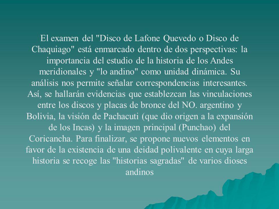 El examen del Disco de Lafone Quevedo o Disco de Chaquiago está enmarcado dentro de dos perspectivas: la importancia del estudio de la historia de los Andes meridionales y lo andino como unidad dinámica.
