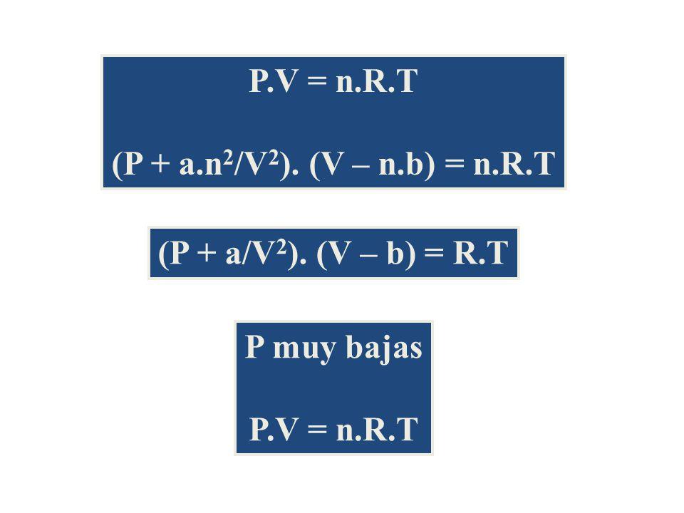 P.V = n.R.T (P + a.n2/V2). (V – n.b) = n.R.T (P + a/V2). (V – b) = R.T P muy bajas P.V = n.R.T