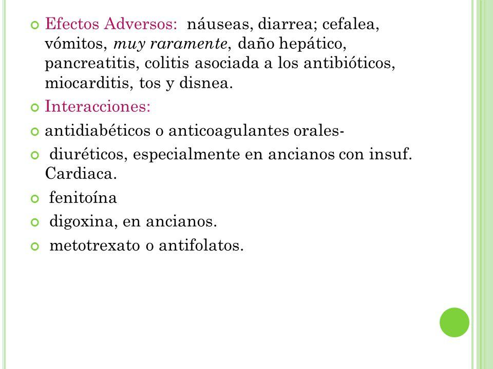 Efectos Adversos: náuseas, diarrea; cefalea, vómitos, muy raramente, daño hepático, pancreatitis, colitis asociada a los antibióticos, miocarditis, tos y disnea.