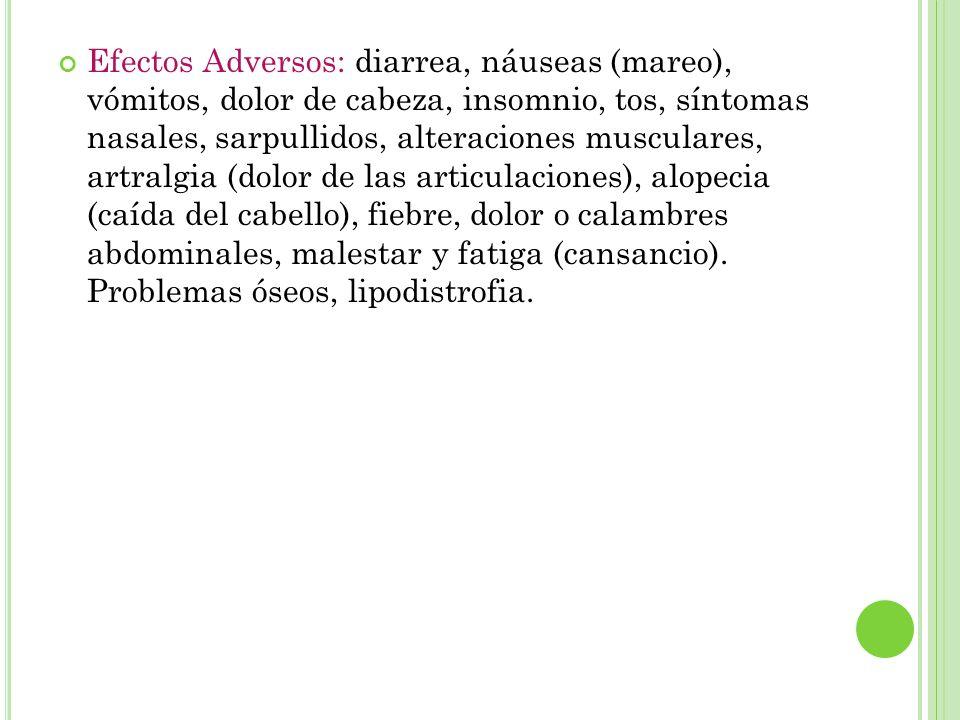 Efectos Adversos: diarrea, náuseas (mareo), vómitos, dolor de cabeza, insomnio, tos, síntomas nasales, sarpullidos, alteraciones musculares, artralgia (dolor de las articulaciones), alopecia (caída del cabello), fiebre, dolor o calambres abdominales, malestar y fatiga (cansancio).