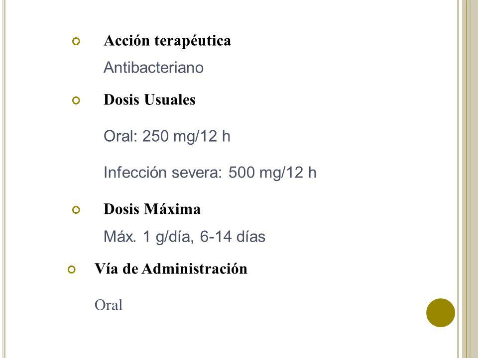 Acción terapéutica Antibacteriano. Dosis Usuales. Oral: 250 mg/12 h. Infección severa: 500 mg/12 h.