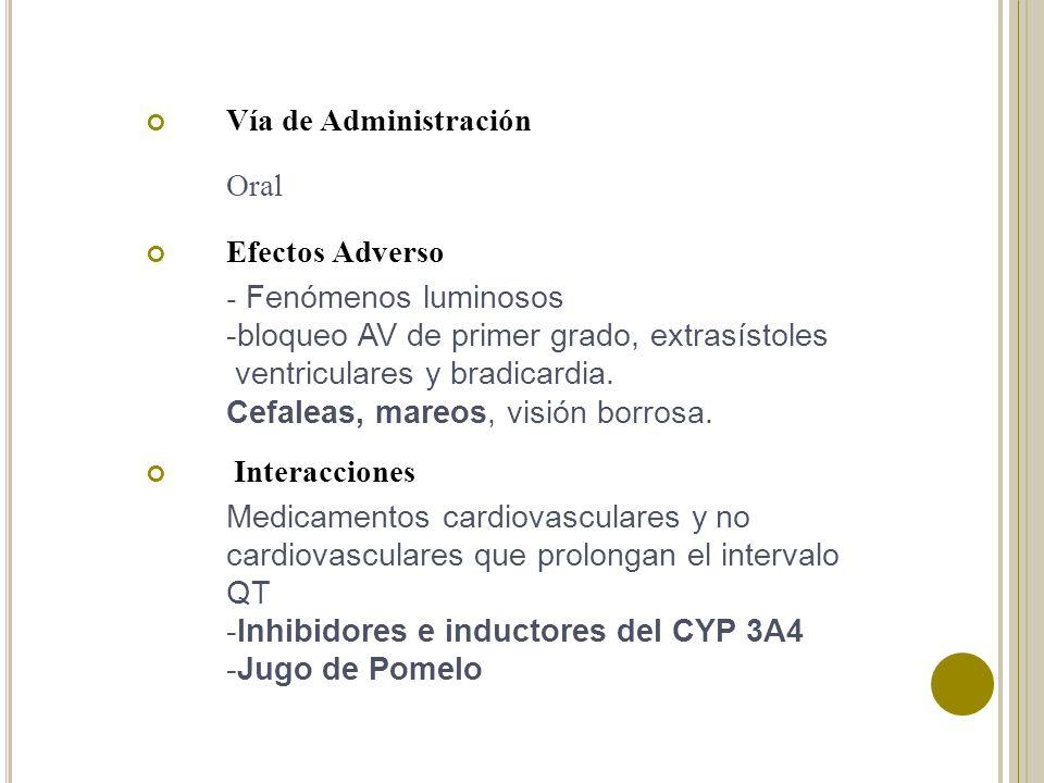 Vía de Administración Oral. Efectos Adverso. - Fenómenos luminosos. -bloqueo AV de primer grado, extrasístoles.