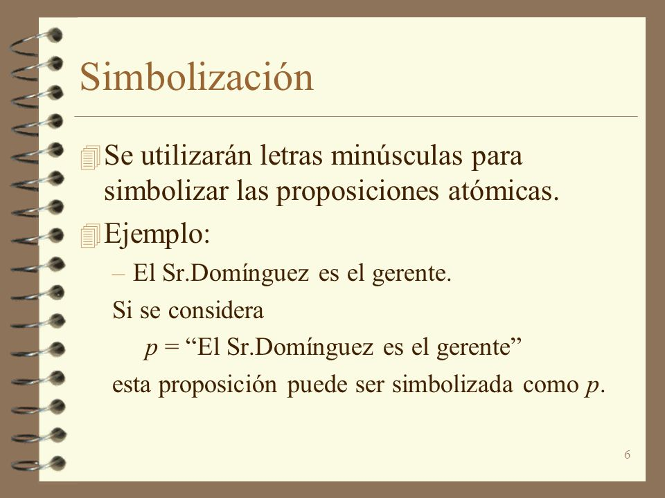 Simbolización Se utilizarán letras minúsculas para simbolizar las proposiciones atómicas. Ejemplo: