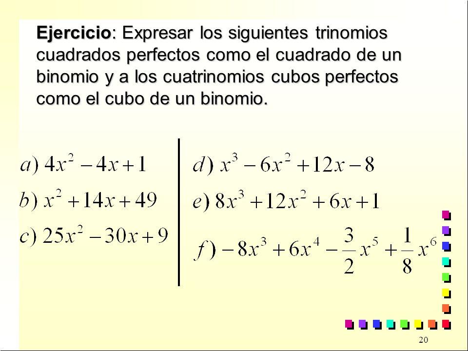 Ejercicio: Expresar los siguientes trinomios cuadrados perfectos como el cuadrado de un binomio y a los cuatrinomios cubos perfectos como el cubo de un binomio.