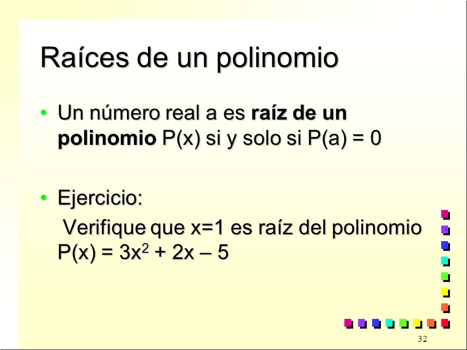 Raíces de un polinomio Un número real a es raíz de un polinomio P(x) si y solo si P(a) = 0. Ejercicio: