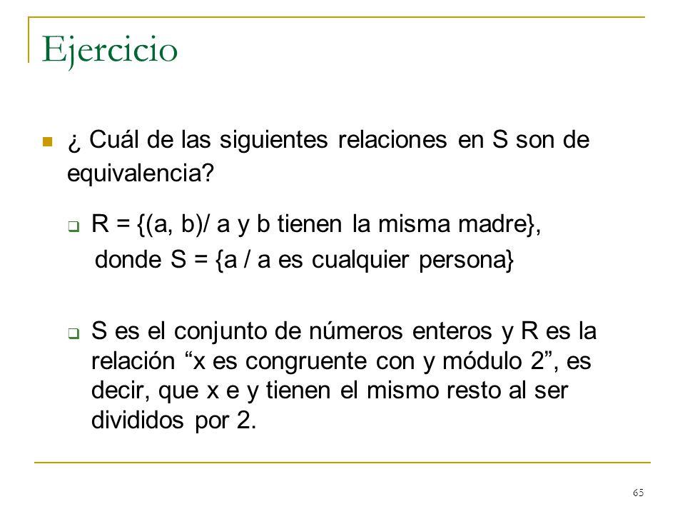 Ejercicio ¿ Cuál de las siguientes relaciones en S son de equivalencia R = {(a, b)/ a y b tienen la misma madre},