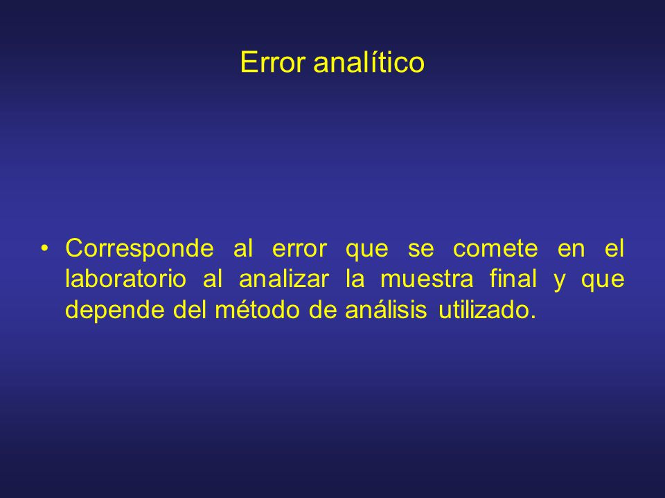 Error analítico Corresponde al error que se comete en el laboratorio al analizar la muestra final y que depende del método de análisis utilizado.