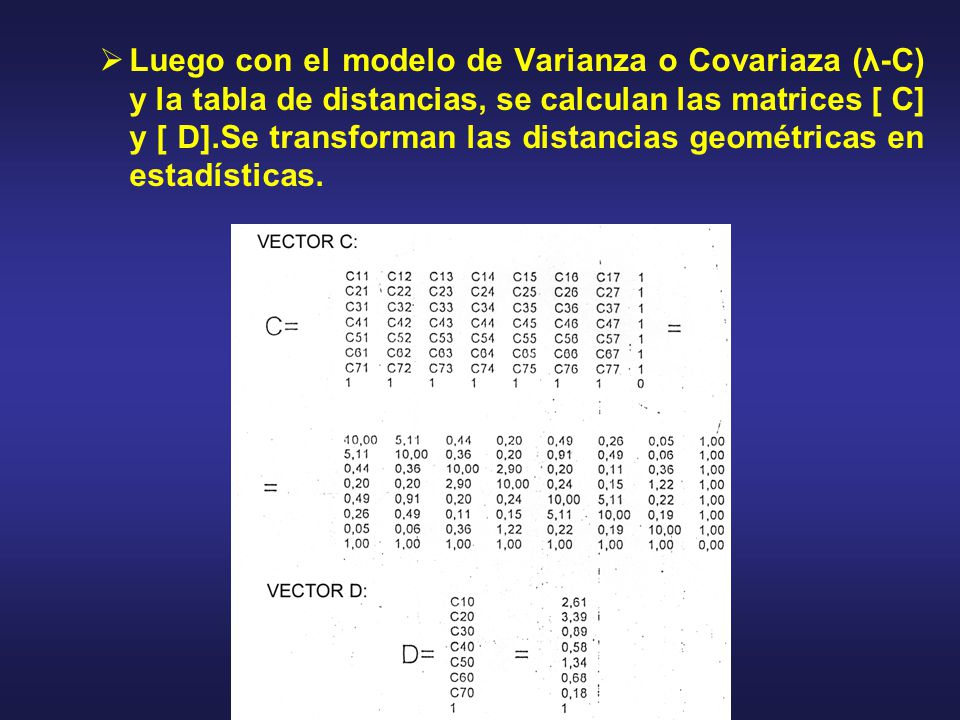 Luego con el modelo de Varianza o Covariaza (λ-C) y la tabla de distancias, se calculan las matrices [ C] y [ D].Se transforman las distancias geométricas en estadísticas.