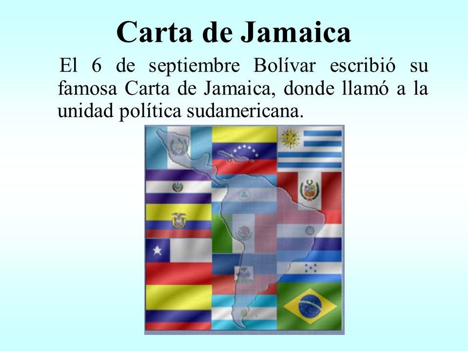 Carta de Jamaica El 6 de septiembre Bolívar escribió su famosa Carta de Jamaica, donde llamó a la unidad política sudamericana.