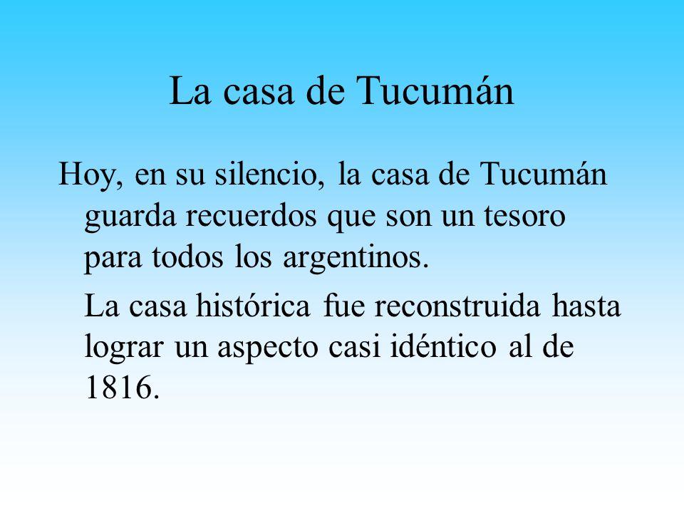 La casa de Tucumán Hoy, en su silencio, la casa de Tucumán guarda recuerdos que son un tesoro para todos los argentinos.