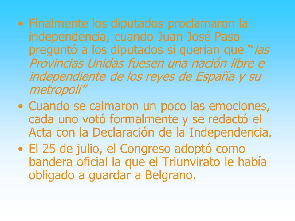 Finalmente los diputados proclamaron la independencia, cuando Juan José Paso preguntó a los diputados si querían que las Provincias Unidas fuesen una nación libre e independiente de los reyes de España y su metropoli
