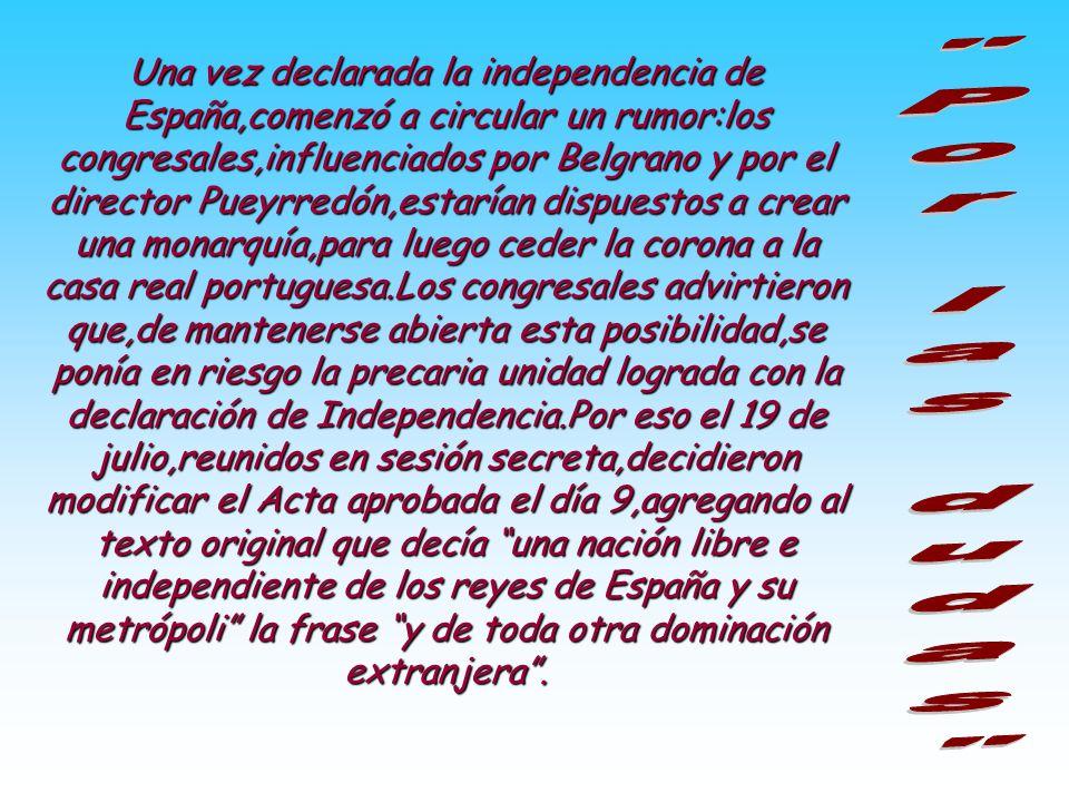Una vez declarada la independencia de España,comenzó a circular un rumor:los congresales,influenciados por Belgrano y por el director Pueyrredón,estarían dispuestos a crear una monarquía,para luego ceder la corona a la casa real portuguesa.Los congresales advirtieron que,de mantenerse abierta esta posibilidad,se ponía en riesgo la precaria unidad lograda con la declaración de Independencia.Por eso el 19 de julio,reunidos en sesión secreta,decidieron modificar el Acta aprobada el día 9,agregando al texto original que decía una nación libre e independiente de los reyes de España y su metrópoli la frase y de toda otra dominación extranjera .