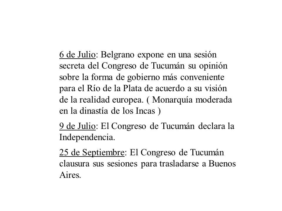 6 de Julio: Belgrano expone en una sesión secreta del Congreso de Tucumán su opinión sobre la forma de gobierno más conveniente para el Río de la Plata de acuerdo a su visión de la realidad europea. ( Monarquía moderada en la dinastía de los Incas )