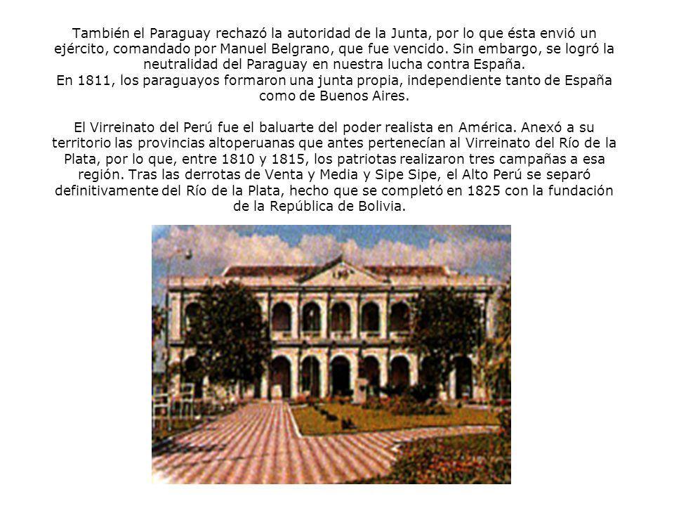 También el Paraguay rechazó la autoridad de la Junta, por lo que ésta envió un ejército, comandado por Manuel Belgrano, que fue vencido. Sin embargo, se logró la neutralidad del Paraguay en nuestra lucha contra España. En 1811, los paraguayos formaron una junta propia, independiente tanto de España como de Buenos Aires. El Virreinato del Perú fue el baluarte del poder realista en América. Anexó a su territorio las provincias altoperuanas que antes pertenecían al Virreinato del Río de la Plata, por lo que, entre 1810 y 1815, los patriotas realizaron tres campañas a esa región. Tras las derrotas de Venta y Media y Sipe Sipe, el Alto Perú se separó definitivamente del Río de la Plata, hecho que se completó en 1825 con la fundación de la República de Bolivia.