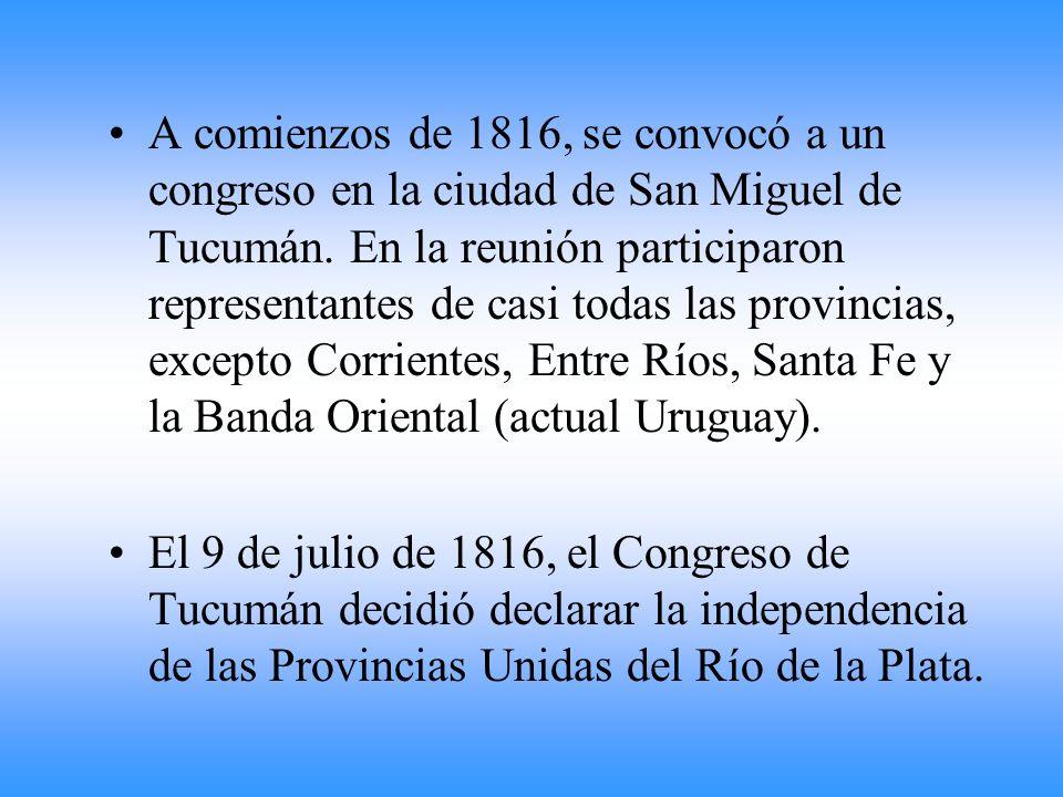 A comienzos de 1816, se convocó a un congreso en la ciudad de San Miguel de Tucumán. En la reunión participaron representantes de casi todas las provincias, excepto Corrientes, Entre Ríos, Santa Fe y la Banda Oriental (actual Uruguay).