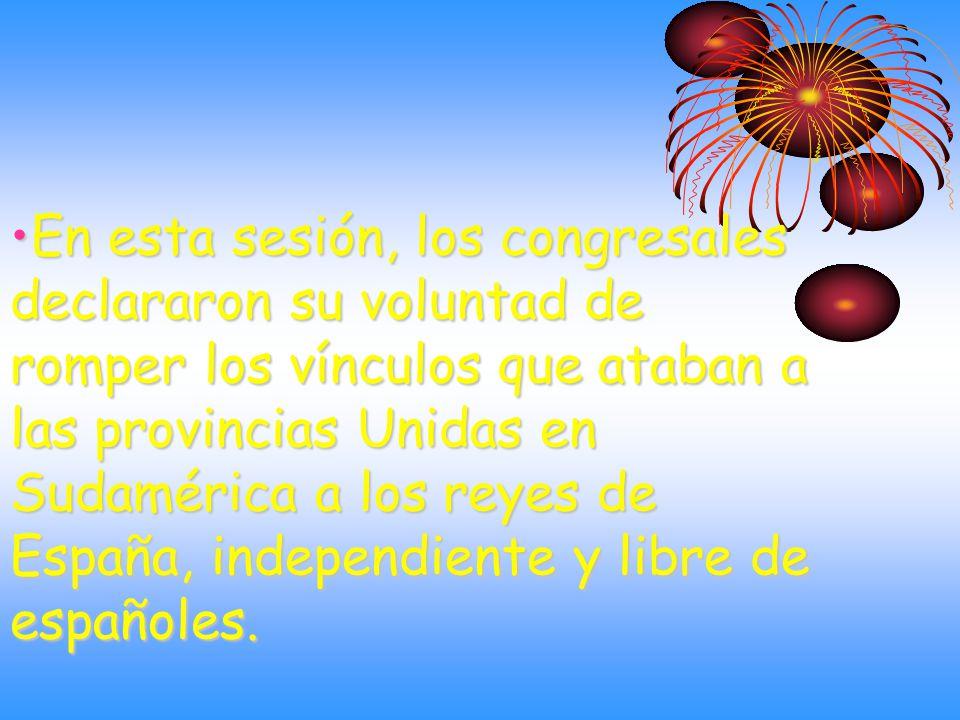 En esta sesión, los congresales declararon su voluntad de romper los vínculos que ataban a las provincias Unidas en Sudamérica a los reyes de España, independiente y libre de españoles.