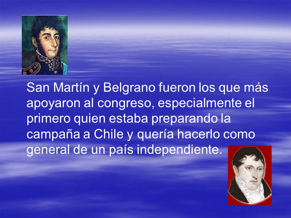 San Martín y Belgrano fueron los que más apoyaron al congreso, especialmente el primero quien estaba preparando la campaña a Chile y quería hacerlo como general de un país independiente.