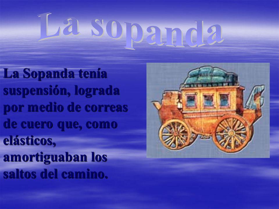 La sopanda La Sopanda tenía suspensión, lograda por medio de correas de cuero que, como elásticos, amortiguaban los saltos del camino.