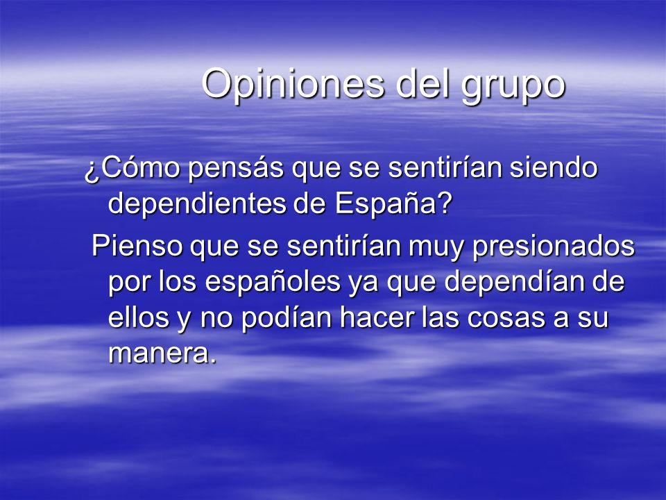 Opiniones del grupo ¿Cómo pensás que se sentirían siendo dependientes de España