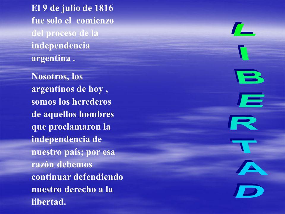 El 9 de julio de 1816 fue solo el comienzo del proceso de la independencia argentina .