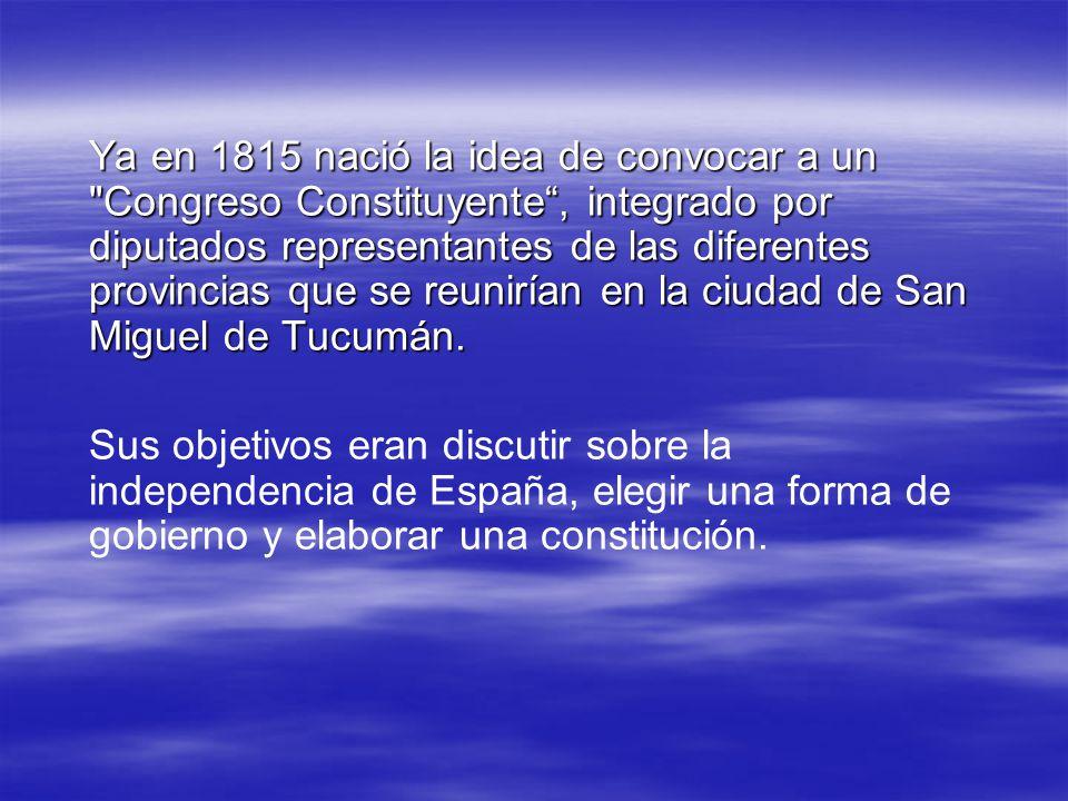 Ya en 1815 nació la idea de convocar a un Congreso Constituyente , integrado por diputados representantes de las diferentes provincias que se reunirían en la ciudad de San Miguel de Tucumán.
