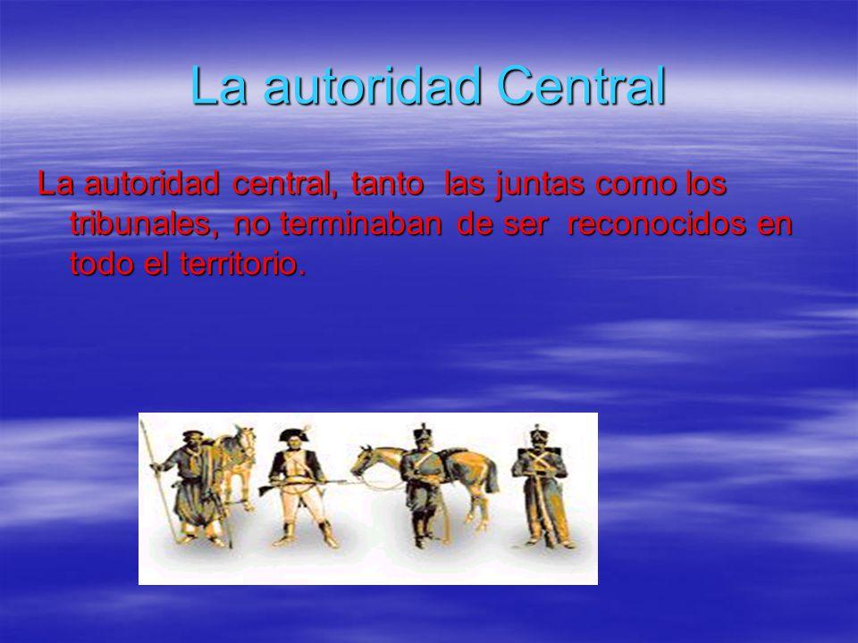 La autoridad Central La autoridad central, tanto las juntas como los tribunales, no terminaban de ser reconocidos en todo el territorio.