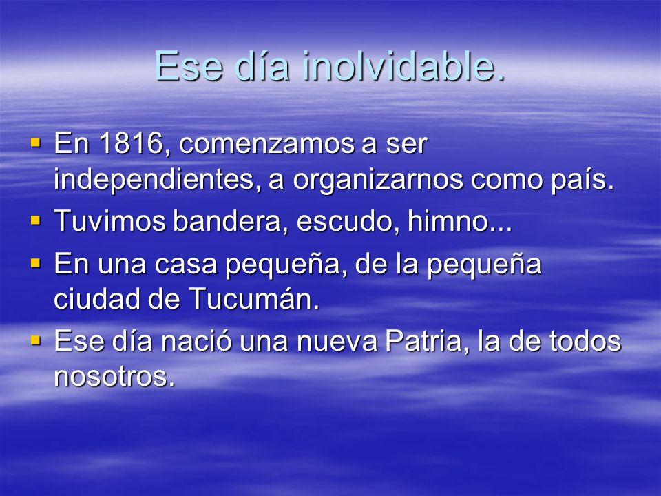 Ese día inolvidable. En 1816, comenzamos a ser independientes, a organizarnos como país. Tuvimos bandera, escudo, himno...