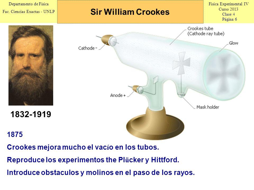 Sir William Crookes 1832-1919. 1875. Crookes mejora mucho el vacío en los tubos. Reproduce los experimentos the Plücker y Hittford.