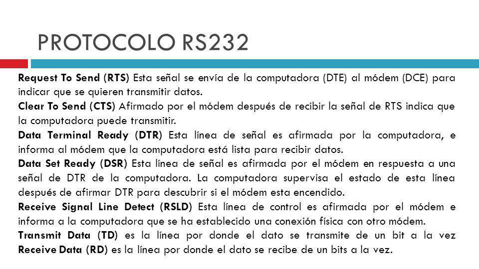 PROTOCOLO RS232 Request To Send (RTS) Esta señal se envía de la computadora (DTE) al módem (DCE) para indicar que se quieren transmitir datos.