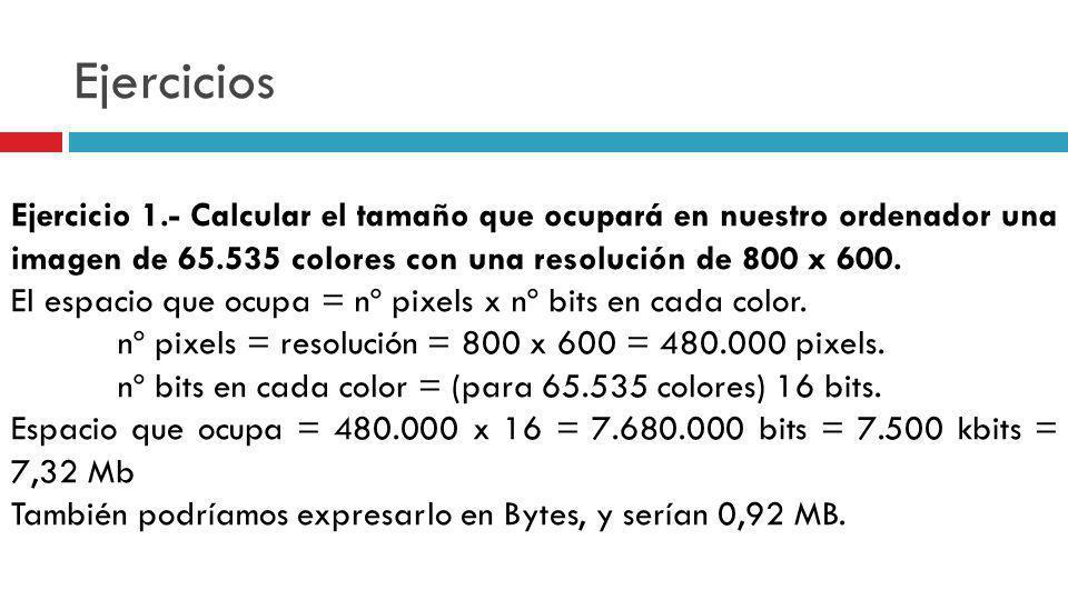 Ejercicios Ejercicio 1.- Calcular el tamaño que ocupará en nuestro ordenador una imagen de 65.535 colores con una resolución de 800 x 600.