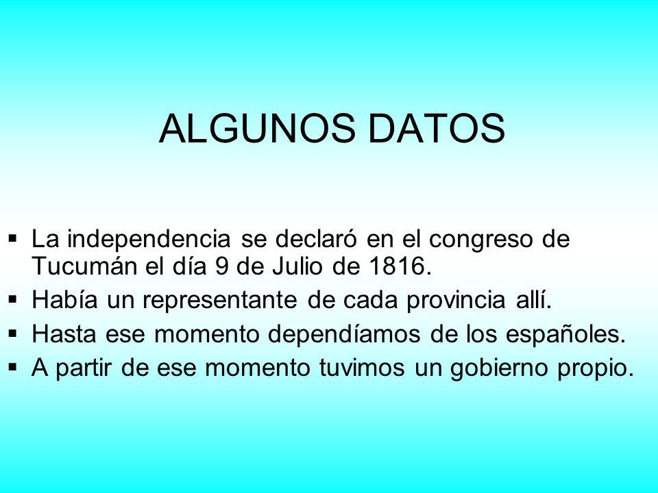 ALGUNOS DATOS La independencia se declaró en el congreso de Tucumán el día 9 de Julio de 1816. Había un representante de cada provincia allí.