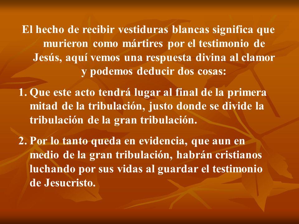 El hecho de recibir vestiduras blancas significa que murieron como mártires por el testimonio de Jesús, aquí vemos una respuesta divina al clamor y podemos deducir dos cosas:
