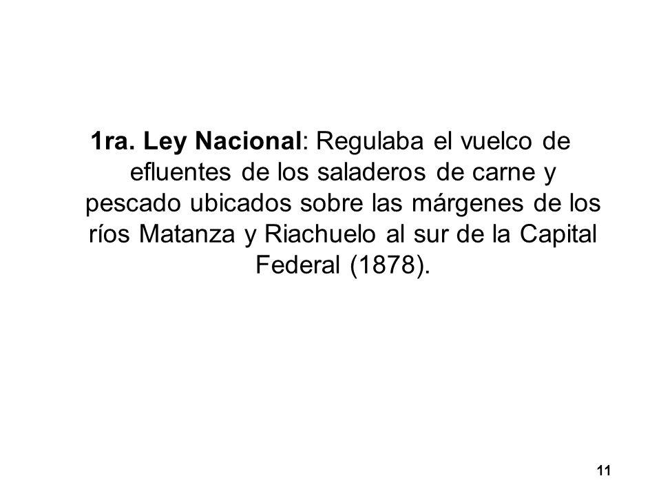 1ra. Ley Nacional: Regulaba el vuelco de efluentes de los saladeros de carne y pescado ubicados sobre las márgenes de los ríos Matanza y Riachuelo al sur de la Capital Federal (1878).