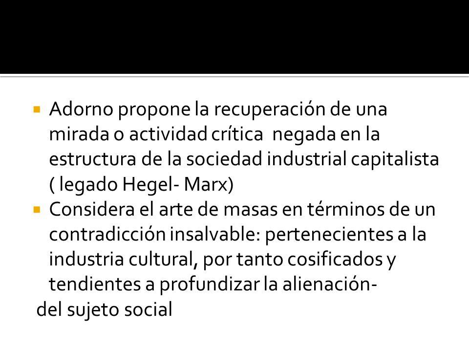 Adorno propone la recuperación de una mirada o actividad crítica negada en la estructura de la sociedad industrial capitalista ( legado Hegel- Marx)