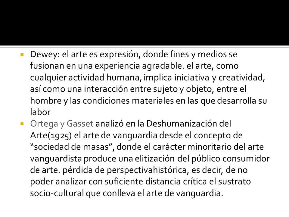 Dewey: el arte es expresión, donde fines y medios se fusionan en una experiencia agradable. el arte, como cualquier actividad humana, implica iniciativa y creatividad, así como una interacción entre sujeto y objeto, entre el hombre y las condiciones materiales en las que desarrolla su labor