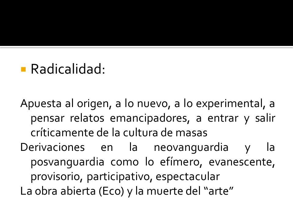 Radicalidad: Apuesta al origen, a lo nuevo, a lo experimental, a pensar relatos emancipadores, a entrar y salir críticamente de la cultura de masas.