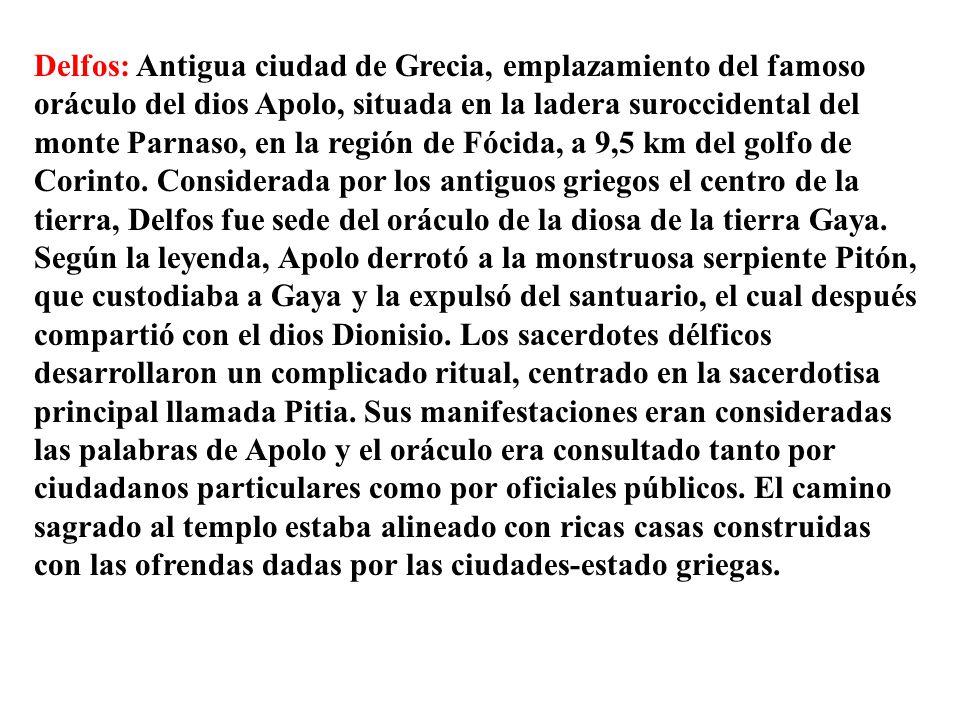 Delfos: Antigua ciudad de Grecia, emplazamiento del famoso oráculo del dios Apolo, situada en la ladera suroccidental del monte Parnaso, en la región de Fócida, a 9,5 km del golfo de Corinto.