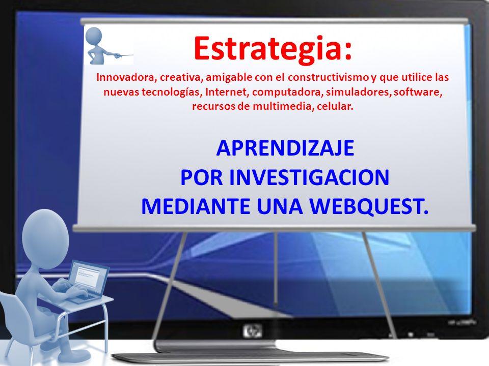 Estrategia: APRENDIZAJE POR INVESTIGACION MEDIANTE UNA WEBQUEST.