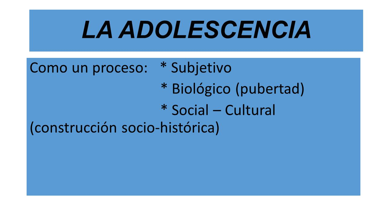 LA ADOLESCENCIA Como un proceso: * Subjetivo * Biológico (pubertad) * Social – Cultural (construcción socio-histórica)