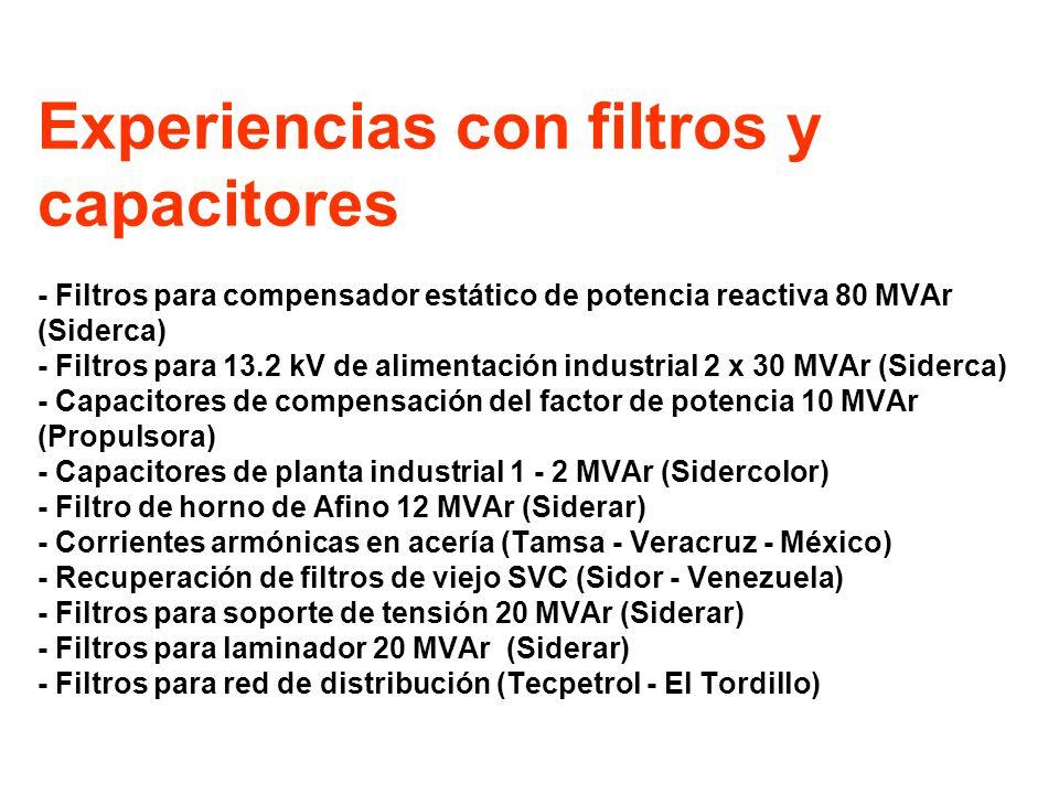 Experiencias con filtros y capacitores - Filtros para compensador estático de potencia reactiva 80 MVAr (Siderca) - Filtros para 13.2 kV de alimentación industrial 2 x 30 MVAr (Siderca) - Capacitores de compensación del factor de potencia 10 MVAr (Propulsora) - Capacitores de planta industrial 1 - 2 MVAr (Sidercolor) - Filtro de horno de Afino 12 MVAr (Siderar) - Corrientes armónicas en acería (Tamsa - Veracruz - México) - Recuperación de filtros de viejo SVC (Sidor - Venezuela) - Filtros para soporte de tensión 20 MVAr (Siderar) - Filtros para laminador 20 MVAr (Siderar) - Filtros para red de distribución (Tecpetrol - El Tordillo)