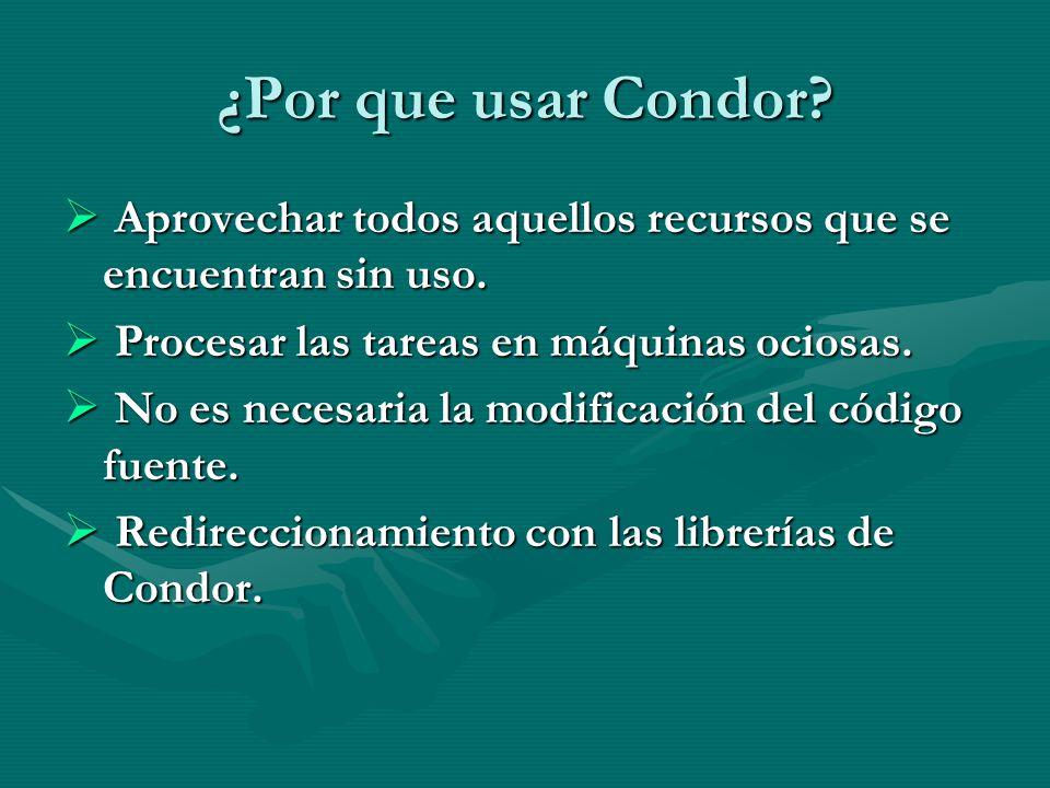 ¿Por que usar Condor Aprovechar todos aquellos recursos que se encuentran sin uso. Procesar las tareas en máquinas ociosas.
