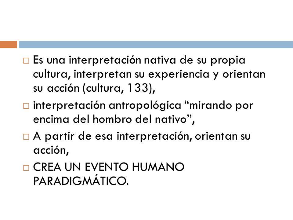 Es una interpretación nativa de su propia cultura, interpretan su experiencia y orientan su acción (cultura, 133),
