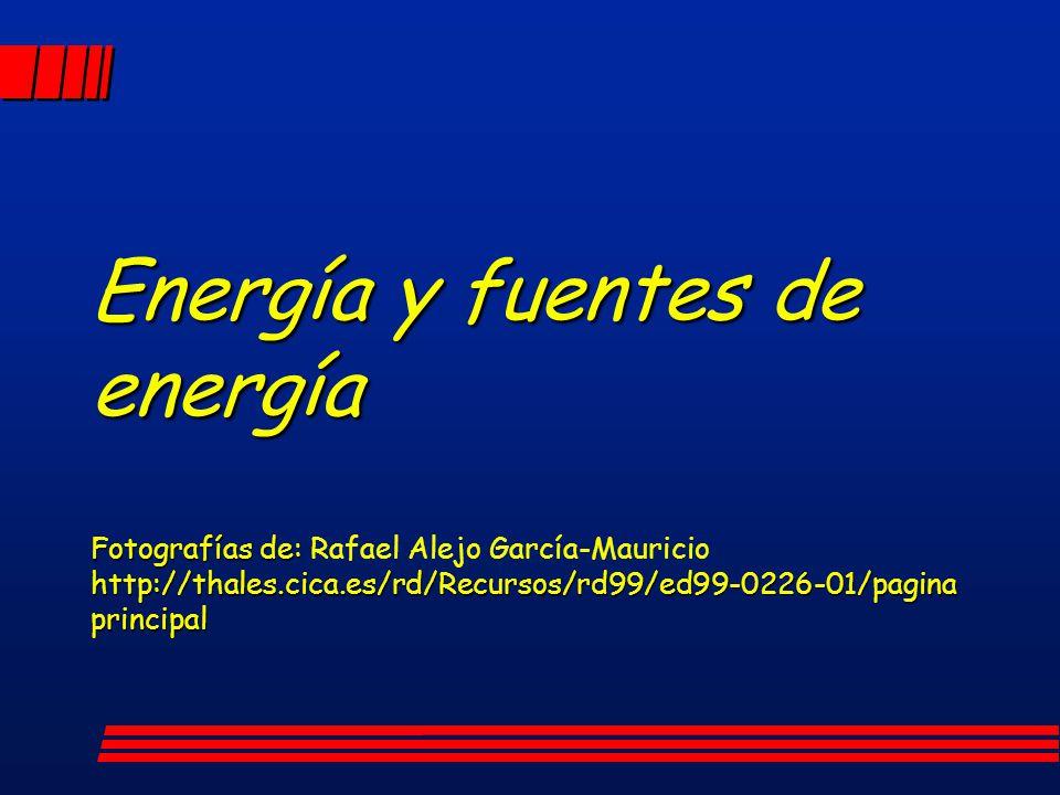 Energía y fuentes de energía Fotografías de: Rafael Alejo García-Mauricio http://thales.cica.es/rd/Recursos/rd99/ed99-0226-01/pagina principal